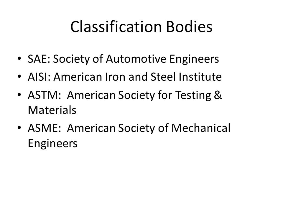 Classification Bodies SAE: Society of Automotive Engineers AISI: American Iron and Steel Institute ASTM: American Society for Testing & Materials ASME: American Society of Mechanical Engineers