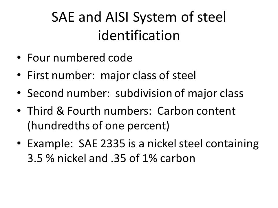 SAE and AISI System of steel identification Four numbered code First number: major class of steel Second number: subdivision of major class Third & Fourth numbers: Carbon content (hundredths of one percent) Example: SAE 2335 is a nickel steel containing 3.5 % nickel and.35 of 1% carbon