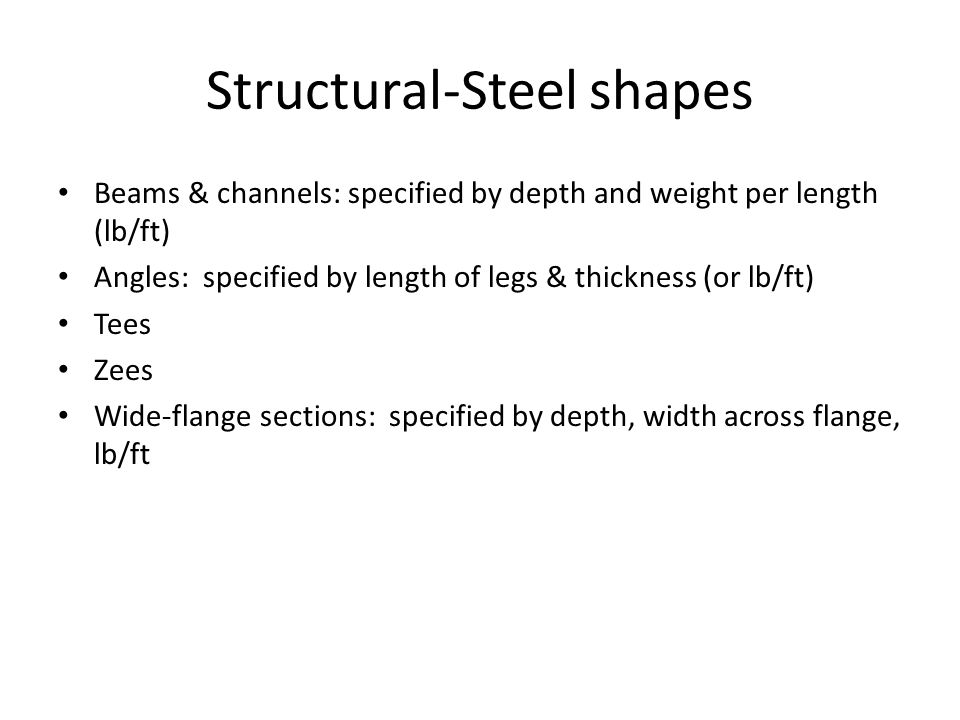 Structural-Steel shapes Beams & channels: specified by depth and weight per length (lb/ft) Angles: specified by length of legs & thickness (or lb/ft) Tees Zees Wide-flange sections: specified by depth, width across flange, lb/ft