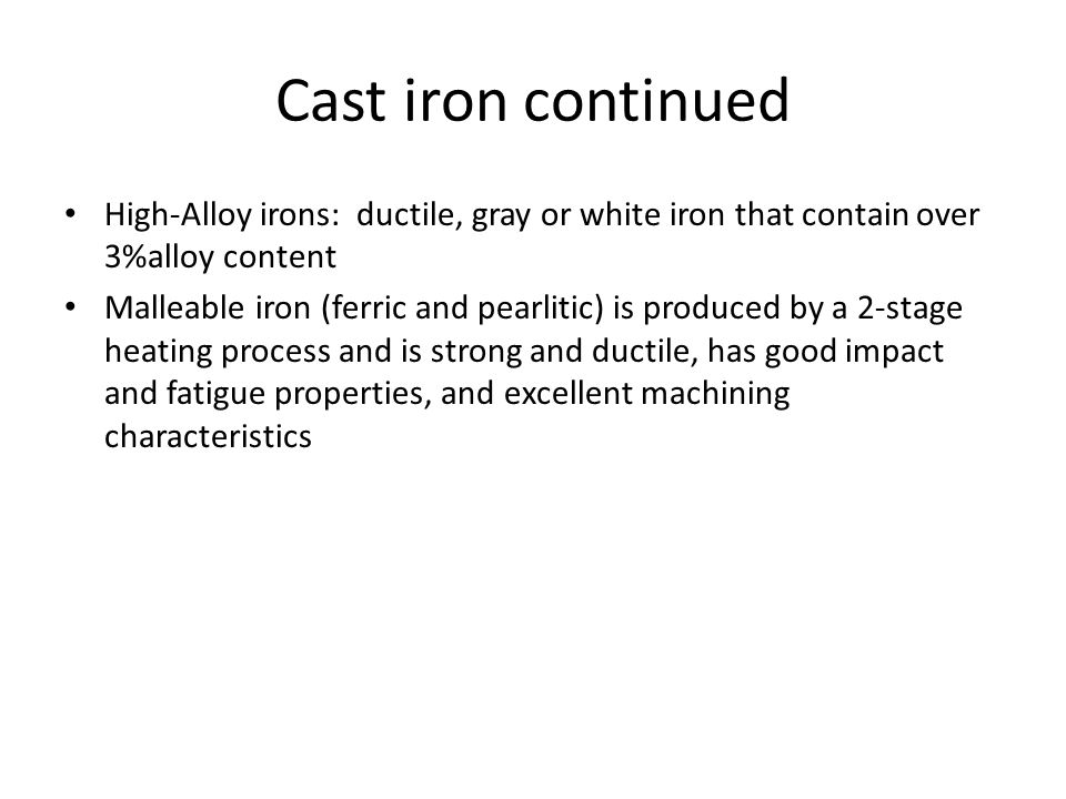 Cast iron continued High-Alloy irons: ductile, gray or white iron that contain over 3%alloy content Malleable iron (ferric and pearlitic) is produced by a 2-stage heating process and is strong and ductile, has good impact and fatigue properties, and excellent machining characteristics