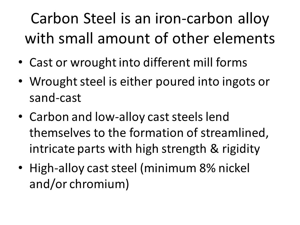 Carbon Steel is an iron-carbon alloy with small amount of other elements Cast or wrought into different mill forms Wrought steel is either poured into ingots or sand-cast Carbon and low-alloy cast steels lend themselves to the formation of streamlined, intricate parts with high strength & rigidity High-alloy cast steel (minimum 8% nickel and/or chromium)