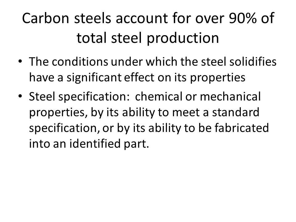 Carbon steels account for over 90% of total steel production The conditions under which the steel solidifies have a significant effect on its properties Steel specification: chemical or mechanical properties, by its ability to meet a standard specification, or by its ability to be fabricated into an identified part.