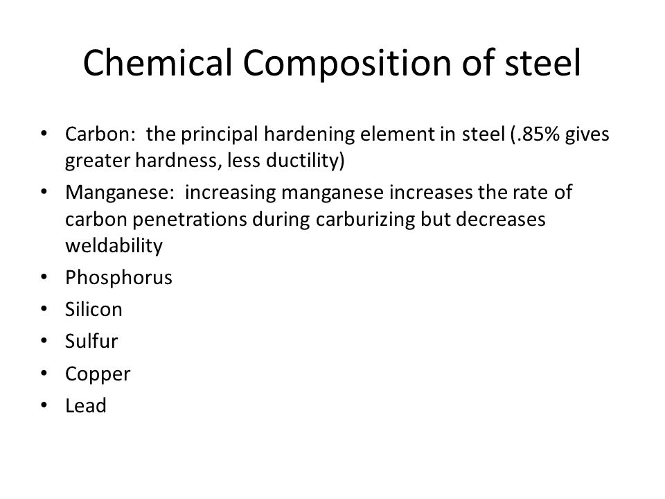 Chemical Composition of steel Carbon: the principal hardening element in steel (.85% gives greater hardness, less ductility) Manganese: increasing manganese increases the rate of carbon penetrations during carburizing but decreases weldability Phosphorus Silicon Sulfur Copper Lead