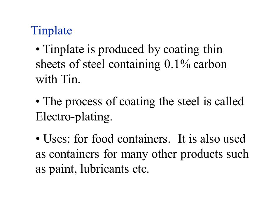 Tinplate Tinplate is produced by coating thin sheets of steel containing 0.1% carbon with Tin.