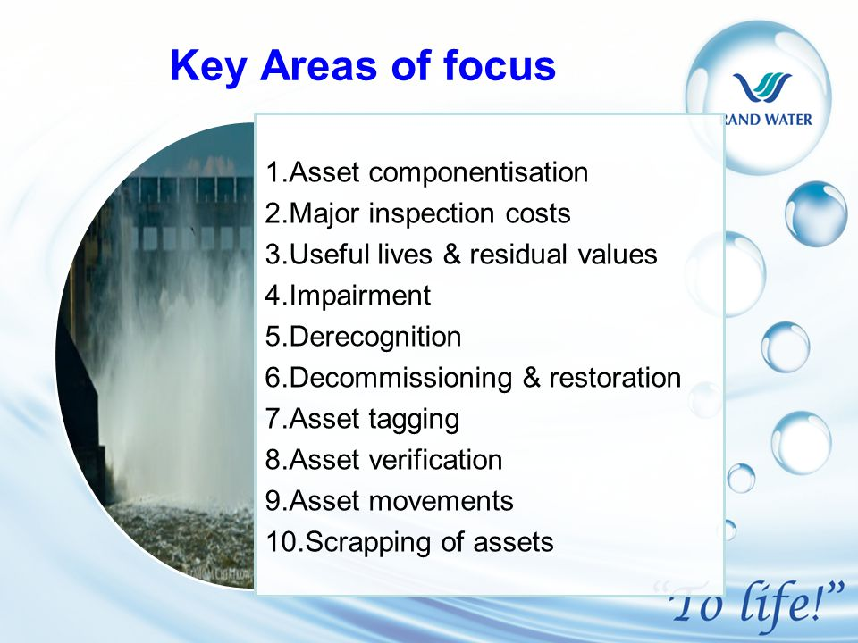 Key Areas of focus 1.Asset componentisation 2.Major inspection costs 3.Useful lives & residual values 4.Impairment 5.Derecognition 6.Decommissioning & restoration 7.Asset tagging 8.Asset verification 9.Asset movements 10.Scrapping of assets