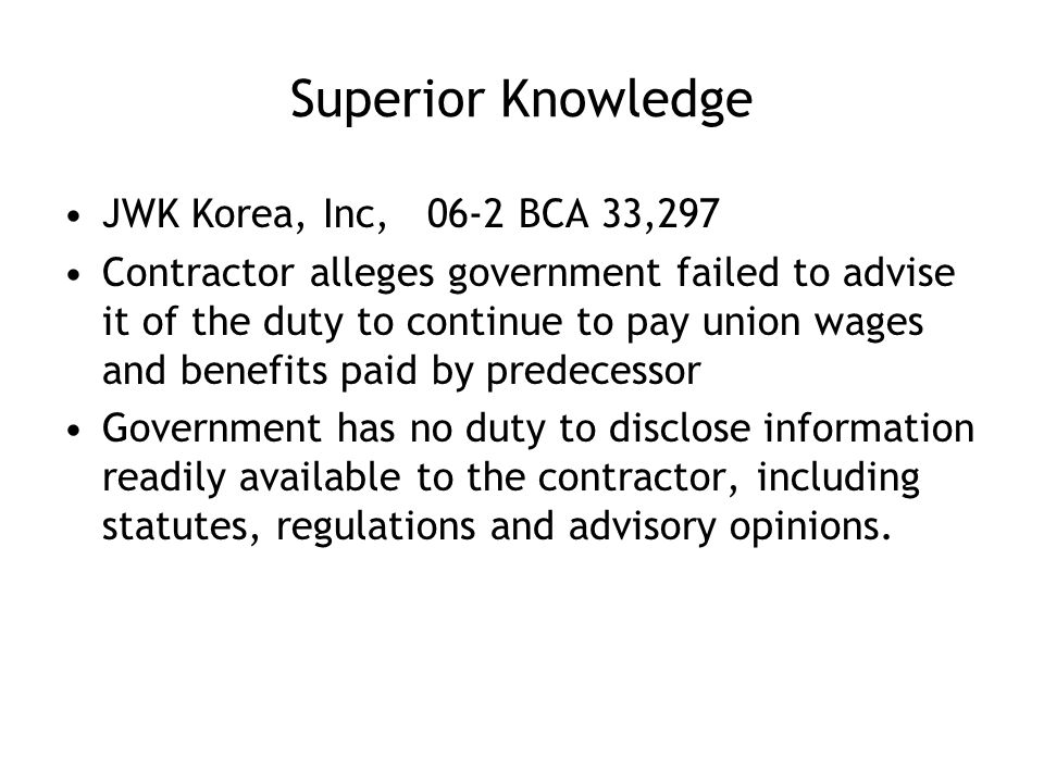 Superior Knowledge JWK Korea, Inc, 06-2 BCA 33,297 Contractor alleges government failed to advise it of the duty to continue to pay union wages and benefits paid by predecessor Government has no duty to disclose information readily available to the contractor, including statutes, regulations and advisory opinions.