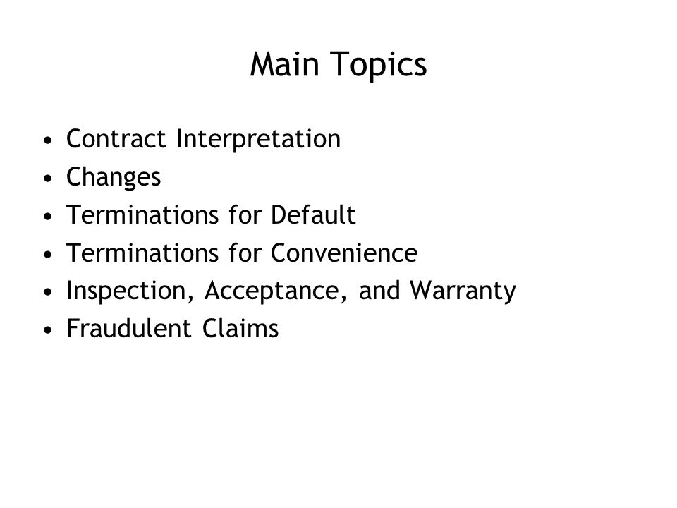 Main Topics Contract Interpretation Changes Terminations for Default Terminations for Convenience Inspection, Acceptance, and Warranty Fraudulent Claims
