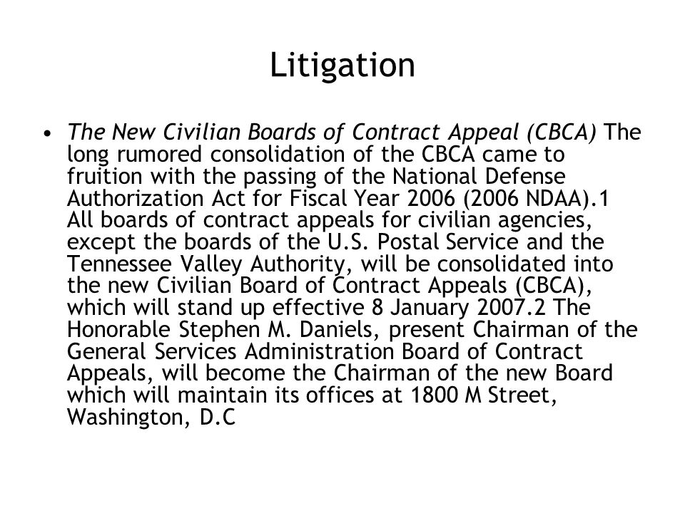 Litigation The New Civilian Boards of Contract Appeal (CBCA) The long rumored consolidation of the CBCA came to fruition with the passing of the National Defense Authorization Act for Fiscal Year 2006 (2006 NDAA).1 All boards of contract appeals for civilian agencies, except the boards of the U.S.
