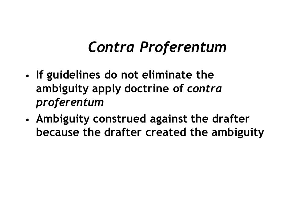 If guidelines do not eliminate the ambiguity apply doctrine of contra proferentum Ambiguity construed against the drafter because the drafter created the ambiguity Contra Proferentum