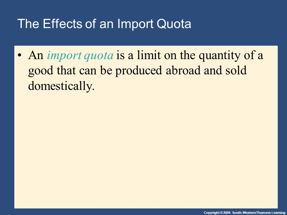 Copyright © 2004 South-Western/Thomson Learning The Effects of an Import Quota An import quota is a limit on the quantity of a good that can be produced abroad and sold domestically.