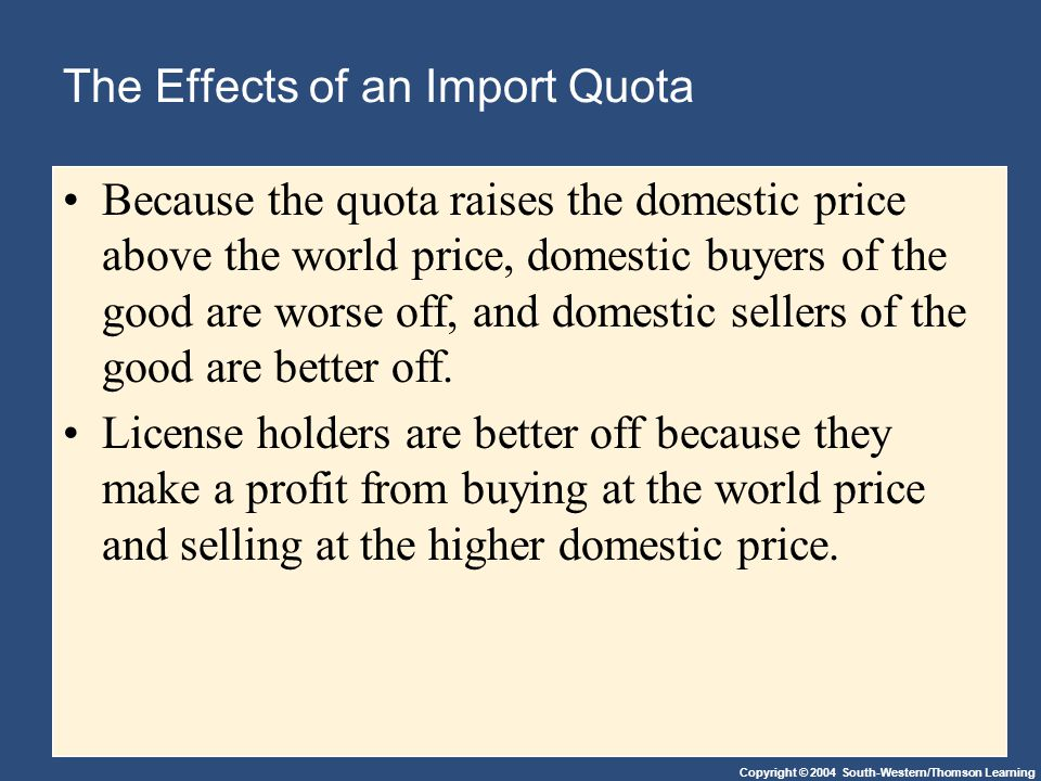 Copyright © 2004 South-Western/Thomson Learning The Effects of an Import Quota Because the quota raises the domestic price above the world price, domestic buyers of the good are worse off, and domestic sellers of the good are better off.