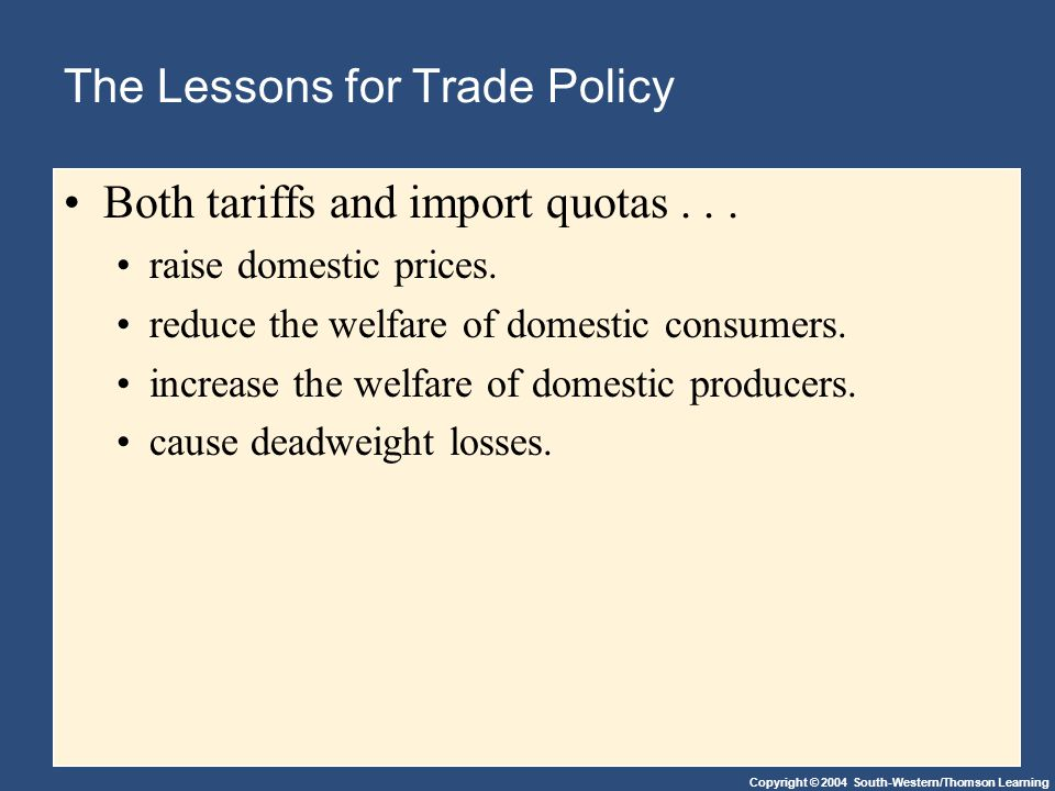 Copyright © 2004 South-Western/Thomson Learning The Lessons for Trade Policy Both tariffs and import quotas...