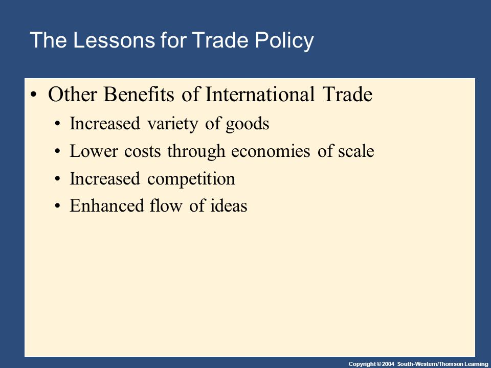 Copyright © 2004 South-Western/Thomson Learning The Lessons for Trade Policy Other Benefits of International Trade Increased variety of goods Lower costs through economies of scale Increased competition Enhanced flow of ideas