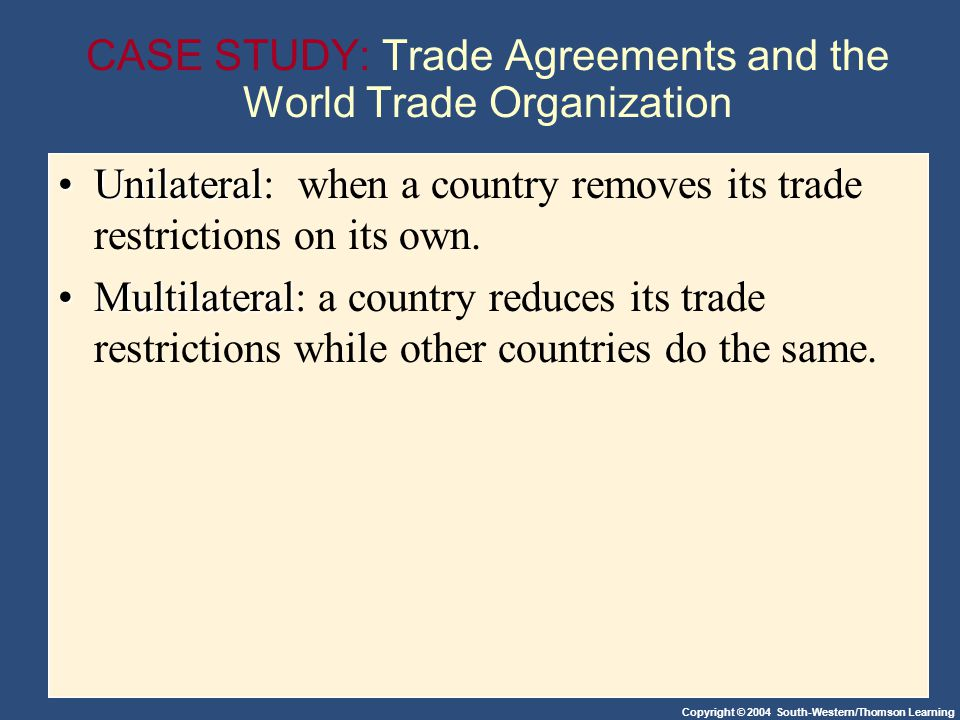Copyright © 2004 South-Western/Thomson Learning CASE STUDY: Trade Agreements and the World Trade Organization UnilateralUnilateral: when a country removes its trade restrictions on its own.