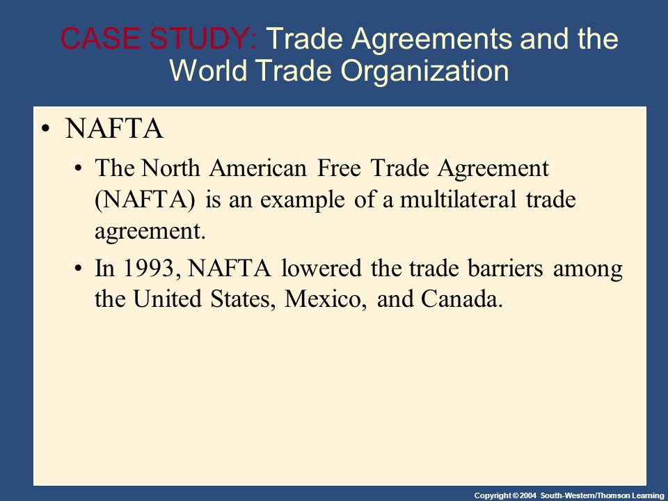 Copyright © 2004 South-Western/Thomson Learning CASE STUDY: Trade Agreements and the World Trade Organization NAFTA The North American Free Trade Agreement (NAFTA) is an example of a multilateral trade agreement.