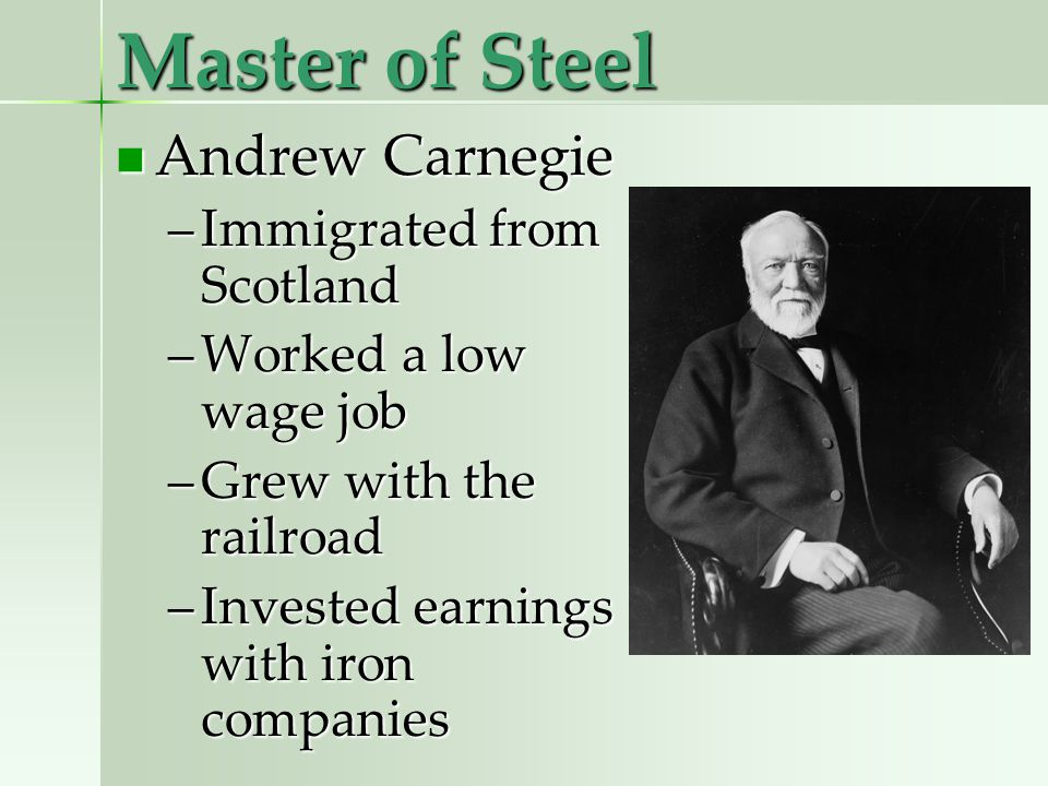 Master of Steel Andrew Carnegie Andrew Carnegie –Immigrated from Scotland –Worked a low wage job –Grew with the railroad –Invested earnings with iron companies