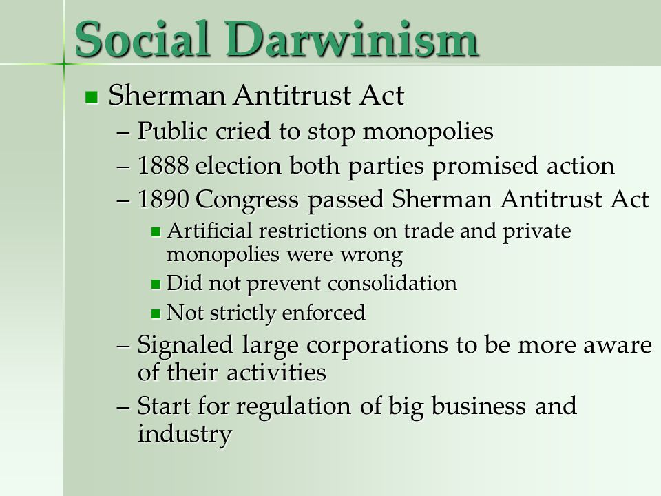Social Darwinism Sherman Antitrust Act Sherman Antitrust Act –Public cried to stop monopolies –1888 election both parties promised action –1890 Congress passed Sherman Antitrust Act Artificial restrictions on trade and private monopolies were wrong Artificial restrictions on trade and private monopolies were wrong Did not prevent consolidation Did not prevent consolidation Not strictly enforced Not strictly enforced –Signaled large corporations to be more aware of their activities –Start for regulation of big business and industry