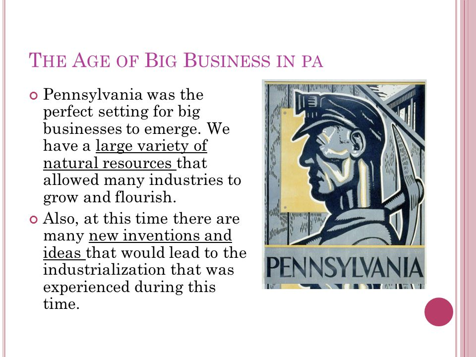T HE A GE OF B IG B USINESS IN PA Pennsylvania was the perfect setting for big businesses to emerge.