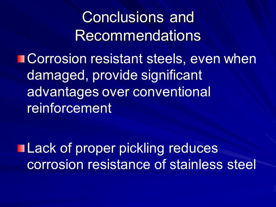 Conclusions and Recommendations Corrosion resistant steels, even when damaged, provide significant advantages over conventional reinforcement Lack of proper pickling reduces corrosion resistance of stainless steel