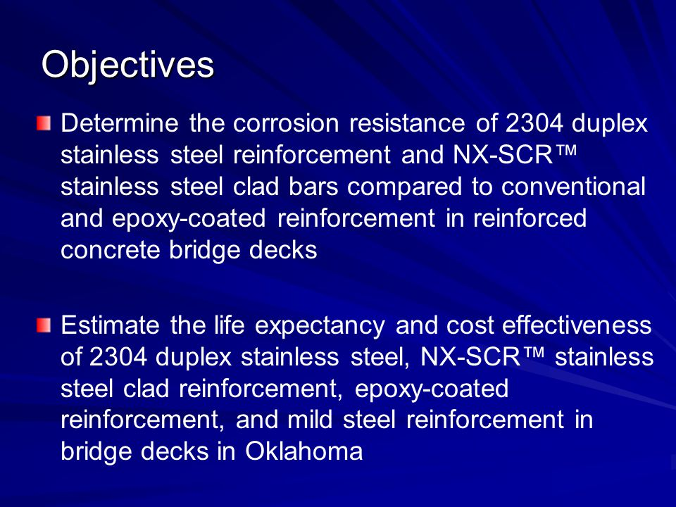 Determine the corrosion resistance of 2304 duplex stainless steel reinforcement and NX-SCR stainless steel clad bars compared to conventional and epoxy-coated reinforcement in reinforced concrete bridge decks Estimate the life expectancy and cost effectiveness of 2304 duplex stainless steel, NX-SCR stainless steel clad reinforcement, epoxy-coated reinforcement, and mild steel reinforcement in bridge decks in Oklahoma Objectives