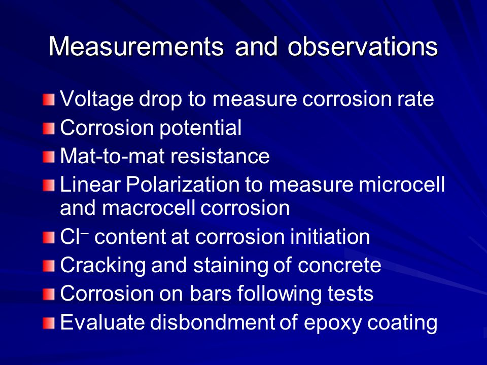 Measurements and observations Voltage drop to measure corrosion rate Corrosion potential Mat-to-mat resistance Linear Polarization to measure microcell and macrocell corrosion Cl – content at corrosion initiation Cracking and staining of concrete Corrosion on bars following tests Evaluate disbondment of epoxy coating