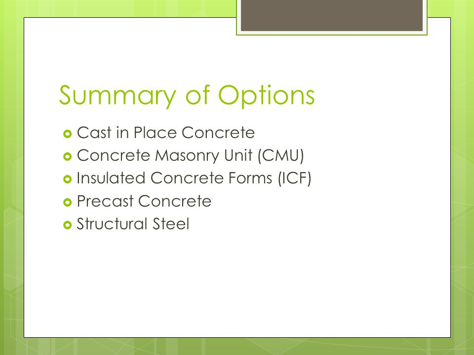 Summary of Options Cast in Place Concrete Concrete Masonry Unit (CMU) Insulated Concrete Forms (ICF) Precast Concrete Structural Steel