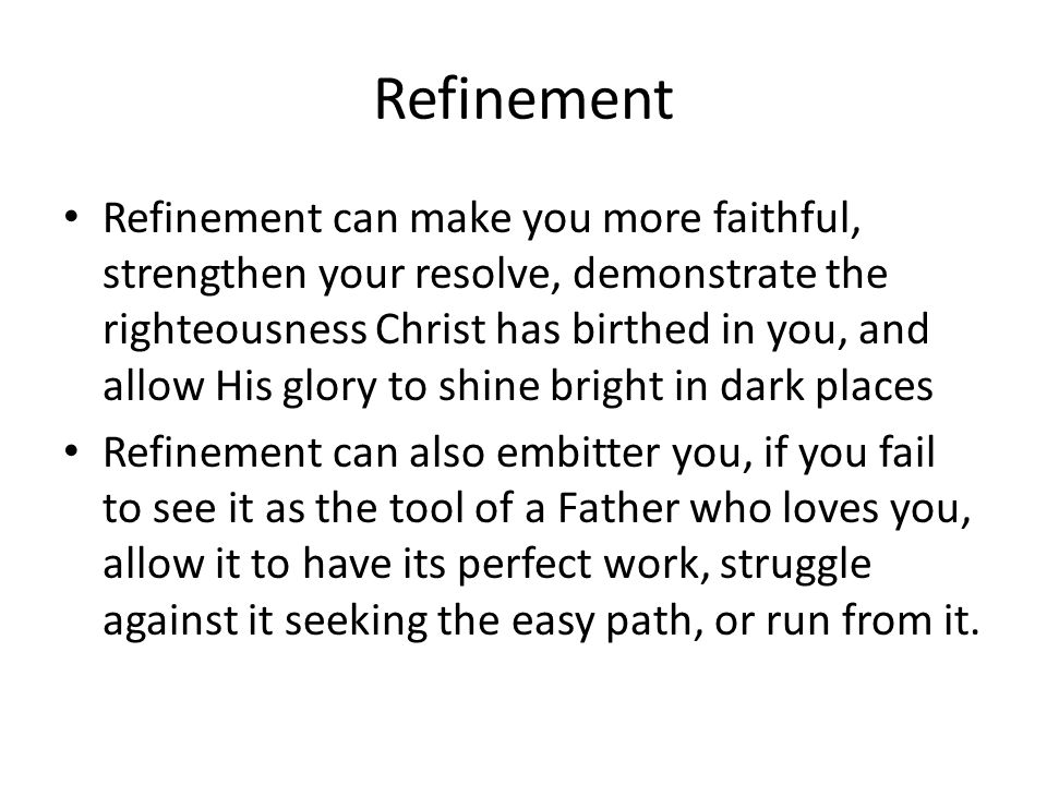 Refinement Refinement can make you more faithful, strengthen your resolve, demonstrate the righteousness Christ has birthed in you, and allow His glory to shine bright in dark places Refinement can also embitter you, if you fail to see it as the tool of a Father who loves you, allow it to have its perfect work, struggle against it seeking the easy path, or run from it.