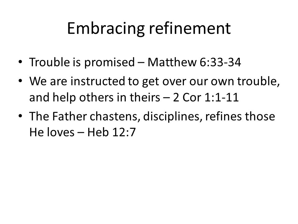 Embracing refinement Trouble is promised – Matthew 6:33-34 We are instructed to get over our own trouble, and help others in theirs – 2 Cor 1:1-11 The Father chastens, disciplines, refines those He loves – Heb 12:7