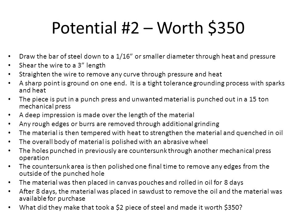 Potential #2 – Worth $350 Draw the bar of steel down to a 1/16 or smaller diameter through heat and pressure Shear the wire to a 3 length Straighten the wire to remove any curve through pressure and heat A sharp point is ground on one end.