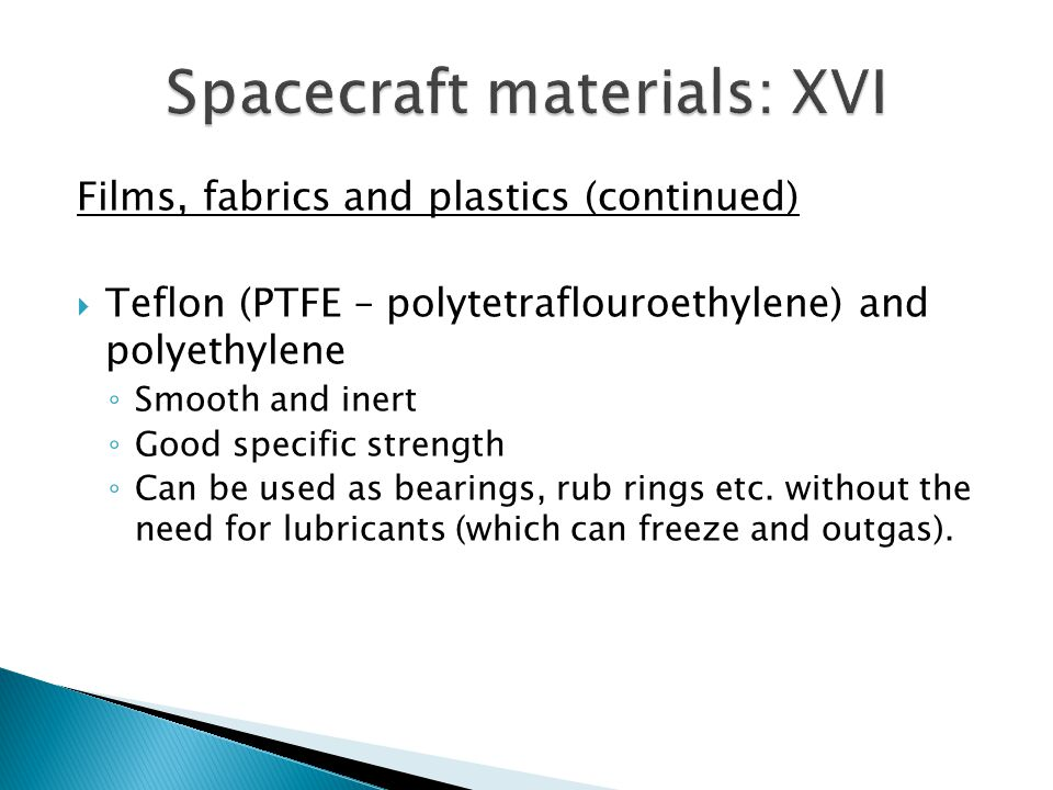 Films, fabrics and plastics (continued) Teflon (PTFE – polytetraflouroethylene) and polyethylene Smooth and inert Good specific strength Can be used as bearings, rub rings etc.