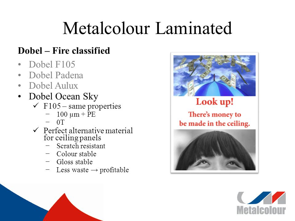 Metalcolour Laminated Dobel – Fire classified Dobel F105 Dobel Padena Dobel Aulux Dobel Ocean Sky F105 – same properties 100 µm + PE 0T Perfect alternative material for ceiling panels Scratch resistant Colour stable Gloss stable Less waste profitable