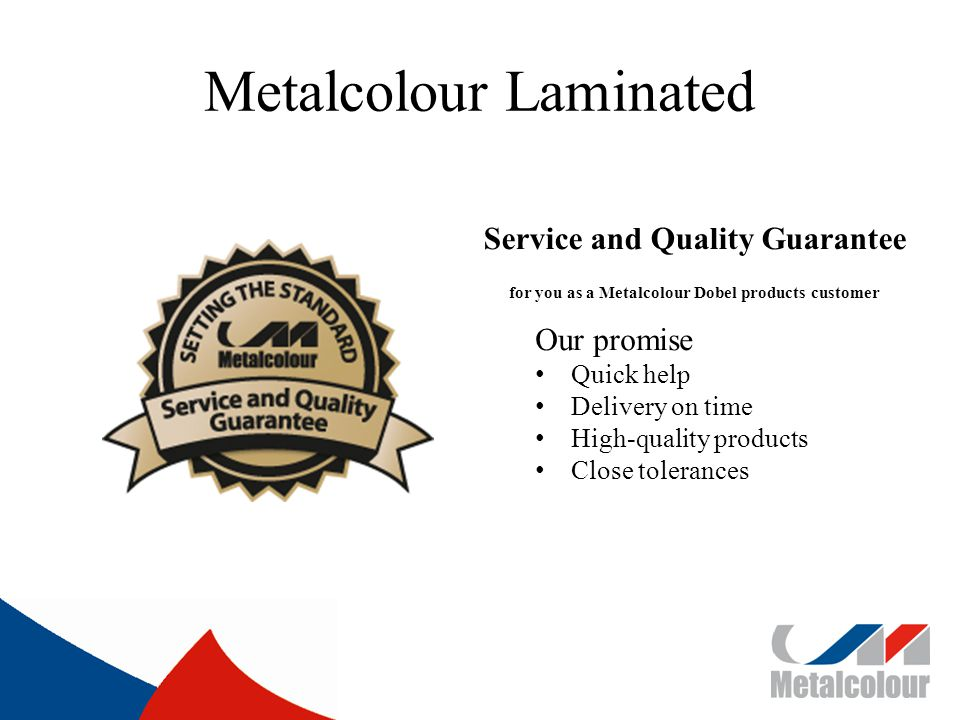 Metalcolour Laminated Service and Quality Guarantee for you as a Metalcolour Dobel products customer Our promise Quick help Delivery on time High-quality products Close tolerances