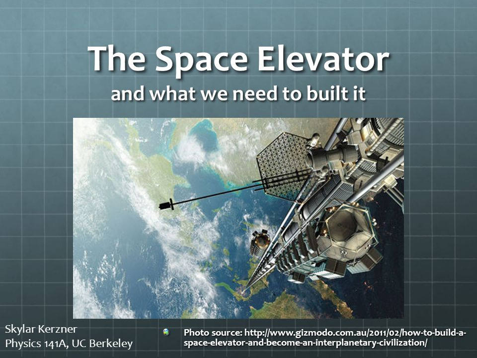 The Space Elevator and what we need to built it Photo source: http://www.gizmodo.com.au/2011/02/how-to-build-a- space-elevator-and-become-an-interplanetary-civilization/ Skylar Kerzner Physics 141A, UC Berkeley