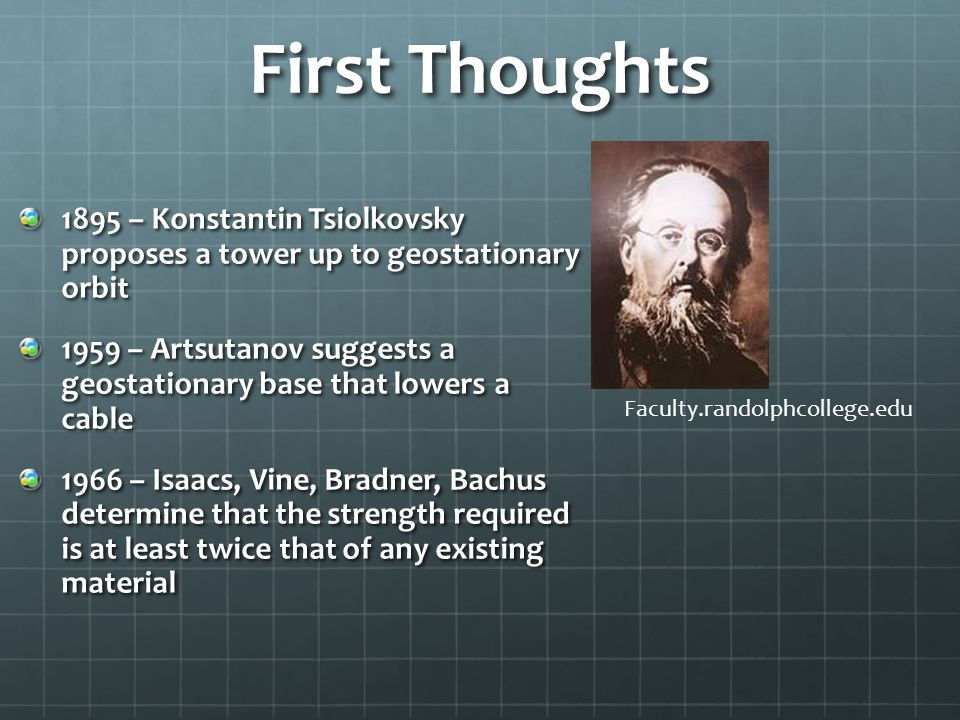 First Thoughts 1895 – Konstantin Tsiolkovsky proposes a tower up to geostationary orbit 1959 – Artsutanov suggests a geostationary base that lowers a cable 1966 – Isaacs, Vine, Bradner, Bachus determine that the strength required is at least twice that of any existing material Faculty.randolphcollege.edu