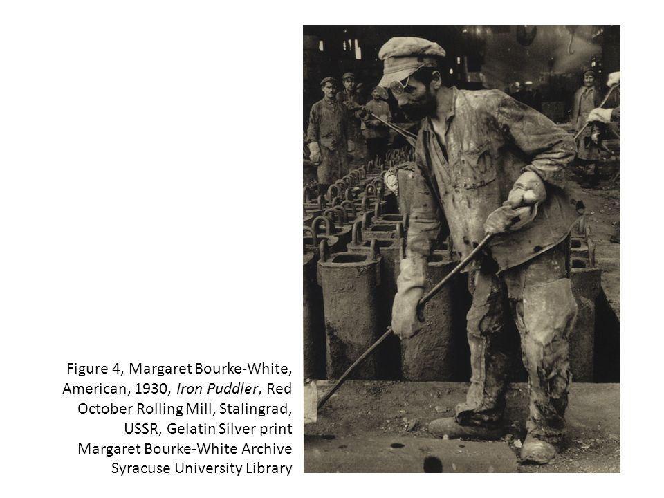 Figure 4, Margaret Bourke-White, American, 1930, Iron Puddler, Red October Rolling Mill, Stalingrad, USSR, Gelatin Silver print Margaret Bourke-White Archive Syracuse University Library
