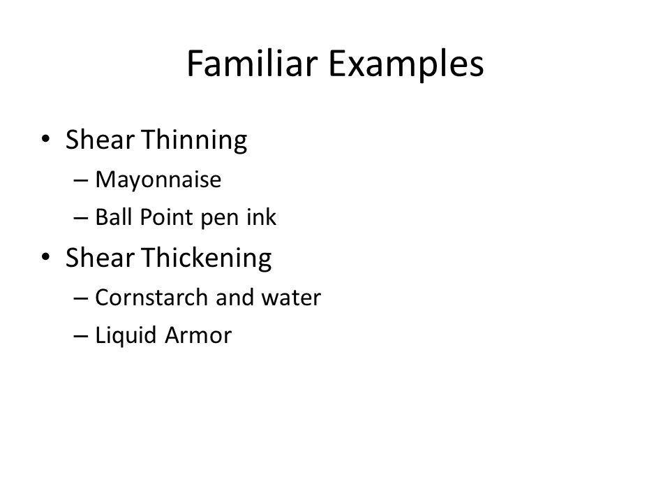 Familiar Examples Shear Thinning – Mayonnaise – Ball Point pen ink Shear Thickening – Cornstarch and water – Liquid Armor