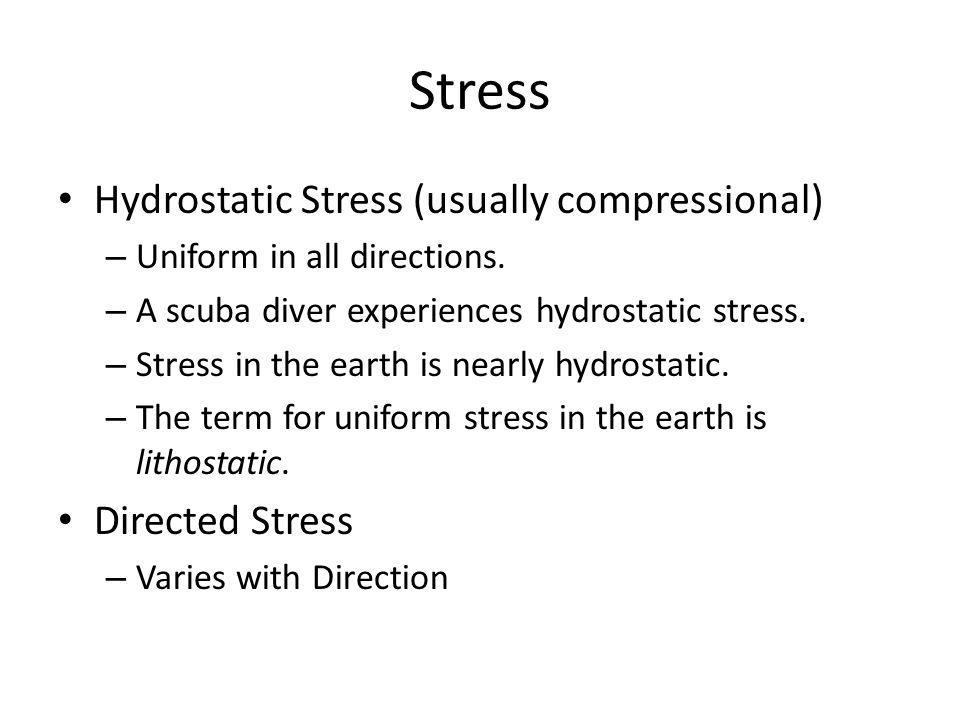 Stress Hydrostatic Stress (usually compressional) – Uniform in all directions.