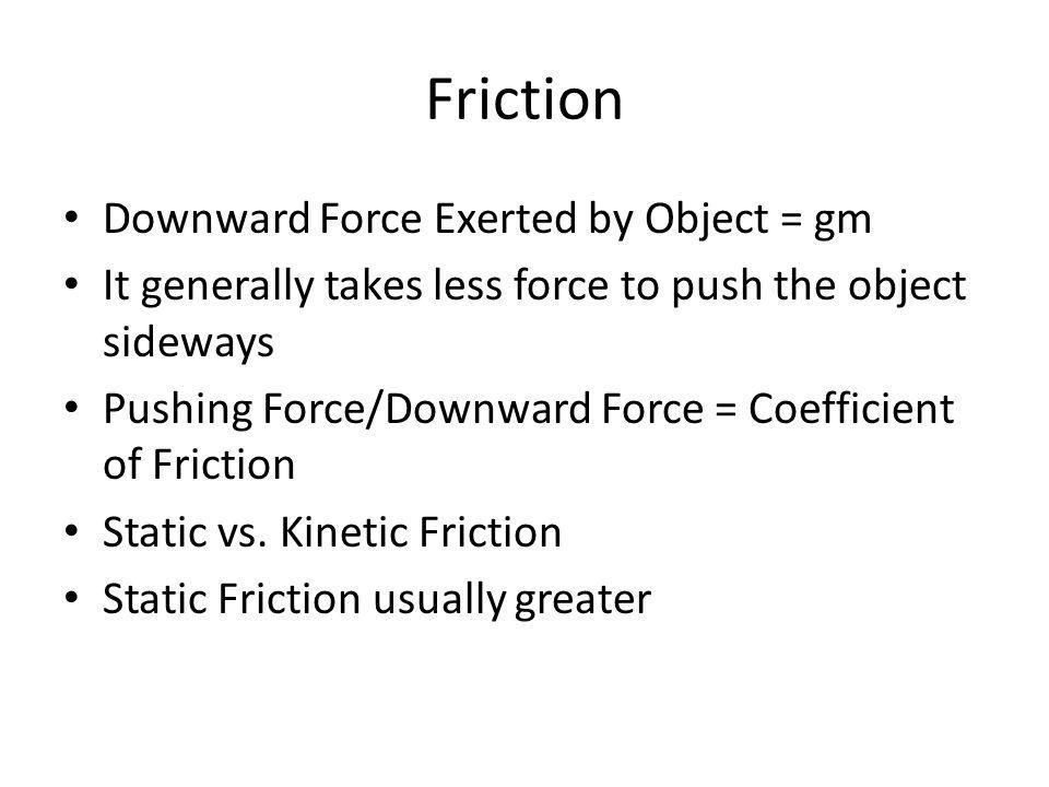 Friction Downward Force Exerted by Object = gm It generally takes less force to push the object sideways Pushing Force/Downward Force = Coefficient of Friction Static vs.