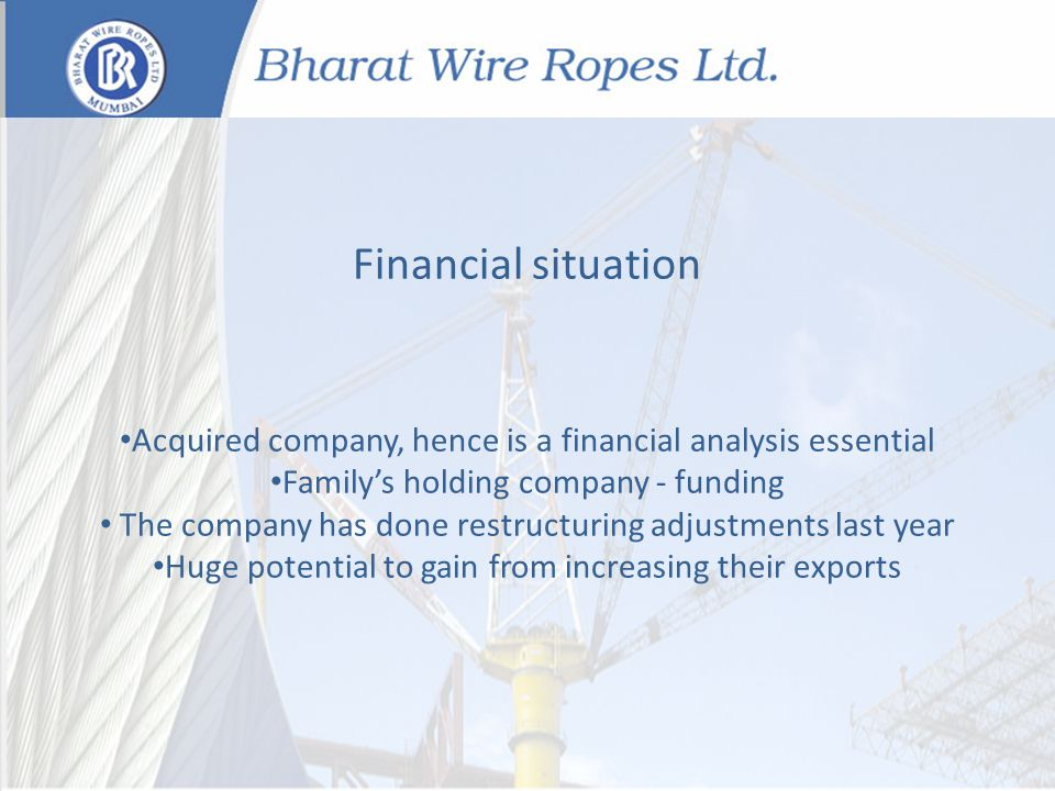 Financial situation Acquired company, hence is a financial analysis essential Familys holding company - funding The company has done restructuring adjustments last year Huge potential to gain from increasing their exports