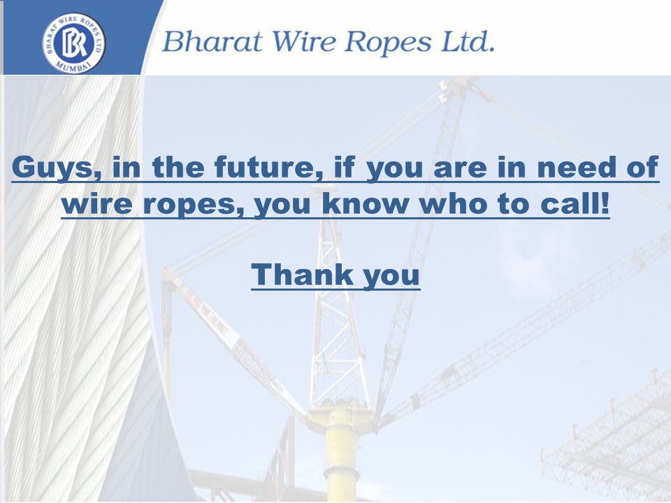 Guys, in the future, if you are in need of wire ropes, you know who to call! Thank you