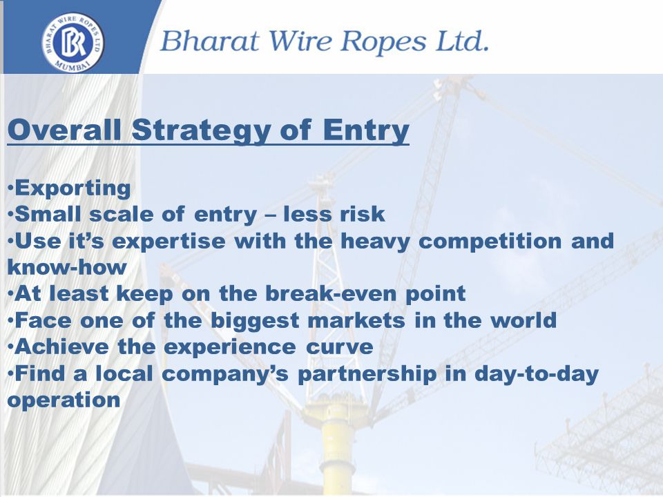 Overall Strategy of Entry Exporting Small scale of entry – less risk Use its expertise with the heavy competition and know-how At least keep on the break-even point Face one of the biggest markets in the world Achieve the experience curve Find a local companys partnership in day-to-day operation