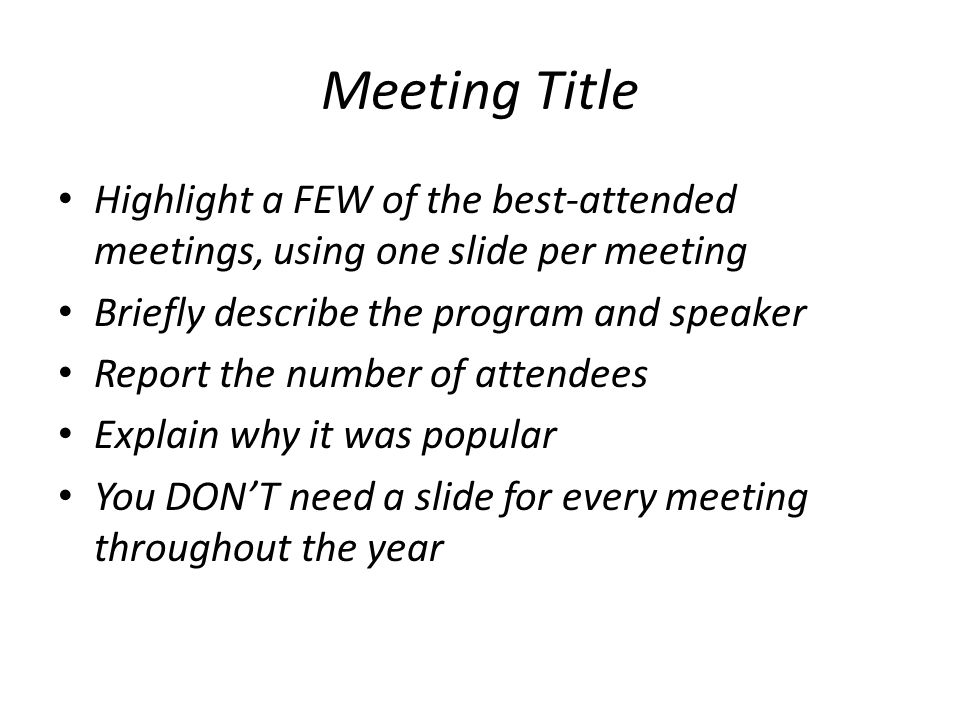 Meeting Title Highlight a FEW of the best-attended meetings, using one slide per meeting Briefly describe the program and speaker Report the number of attendees Explain why it was popular You DONT need a slide for every meeting throughout the year