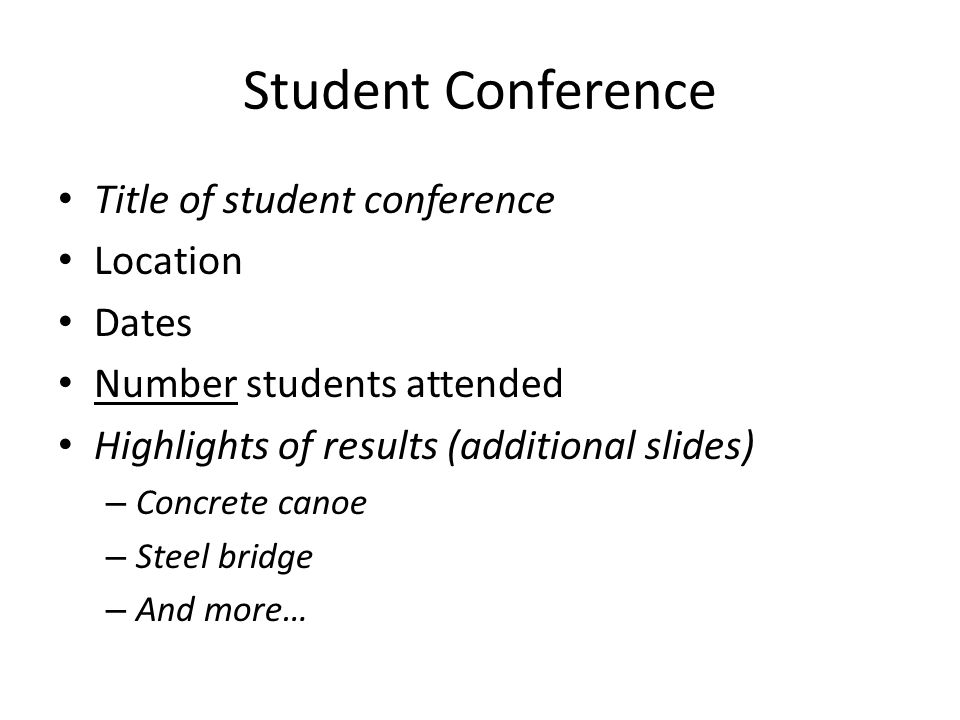 Student Conference Title of student conference Location Dates Number students attended Highlights of results (additional slides) – Concrete canoe – Steel bridge – And more…