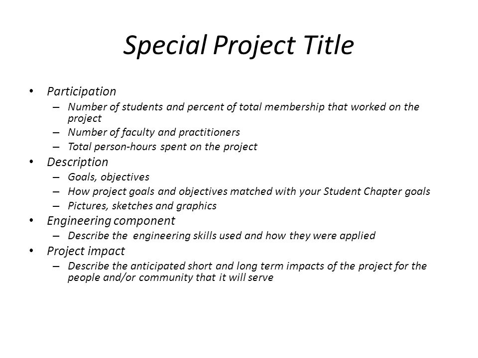 Special Project Title Participation – Number of students and percent of total membership that worked on the project – Number of faculty and practitioners – Total person-hours spent on the project Description – Goals, objectives – How project goals and objectives matched with your Student Chapter goals – Pictures, sketches and graphics Engineering component – Describe the engineering skills used and how they were applied Project impact – Describe the anticipated short and long term impacts of the project for the people and/or community that it will serve