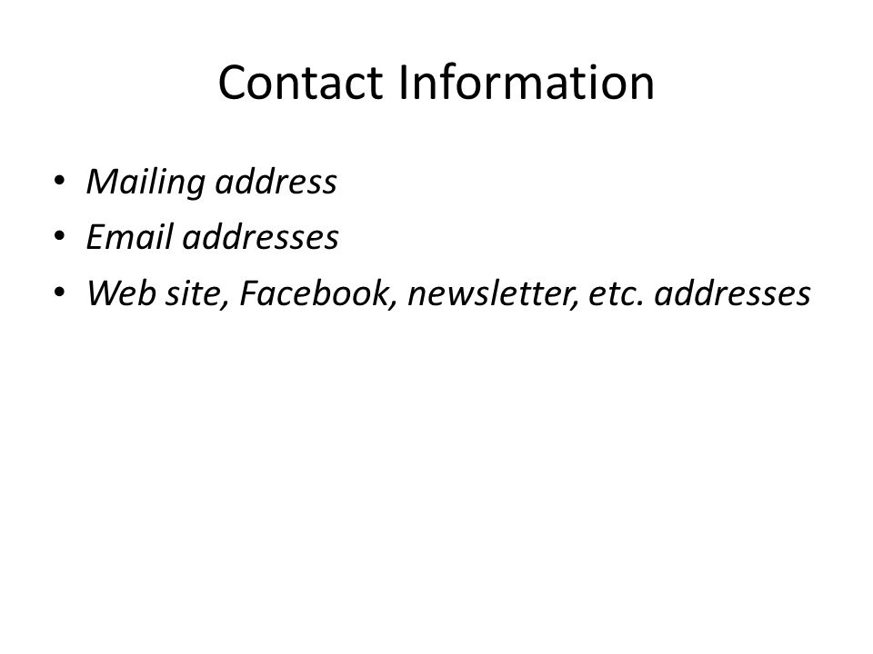 Contact Information Mailing address Email addresses Web site, Facebook, newsletter, etc. addresses