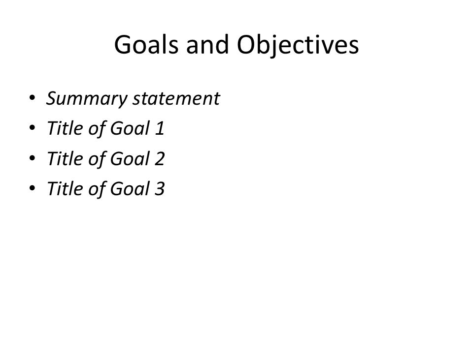 Goals and Objectives Summary statement Title of Goal 1 Title of Goal 2 Title of Goal 3
