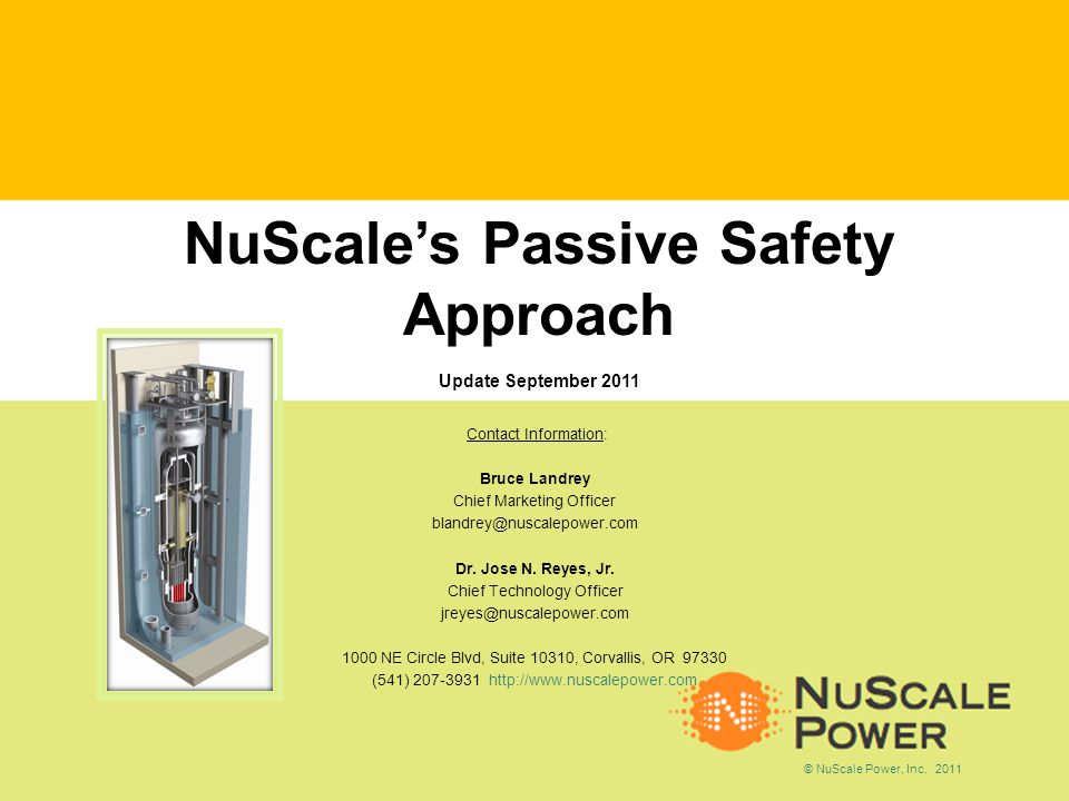 NuScales Passive Safety Approach Update September 2011 Contact Information: Bruce Landrey Chief Marketing Officer blandrey@nuscalepower.com Dr.