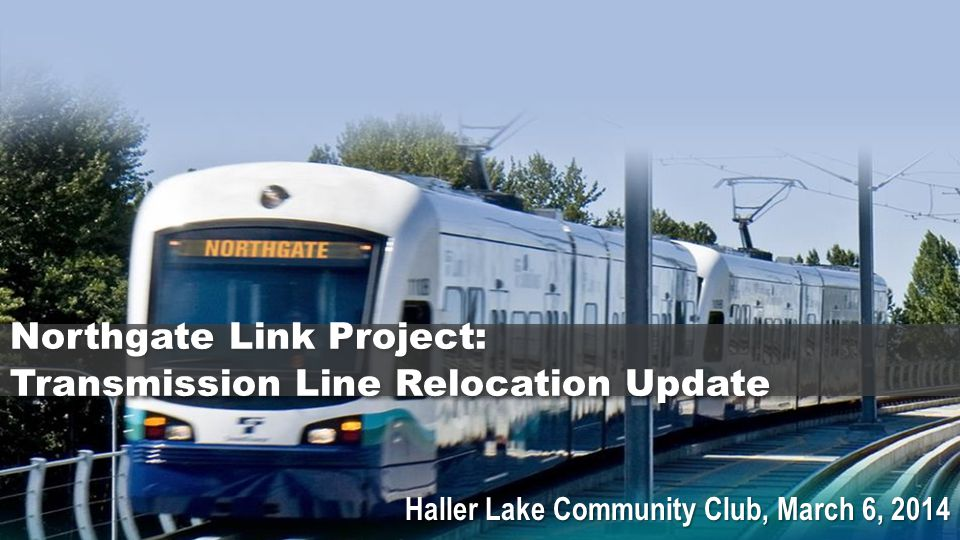 Haller Lake Community Club, March 6, 2014 Northgate Link Project: Transmission Line Relocation Update