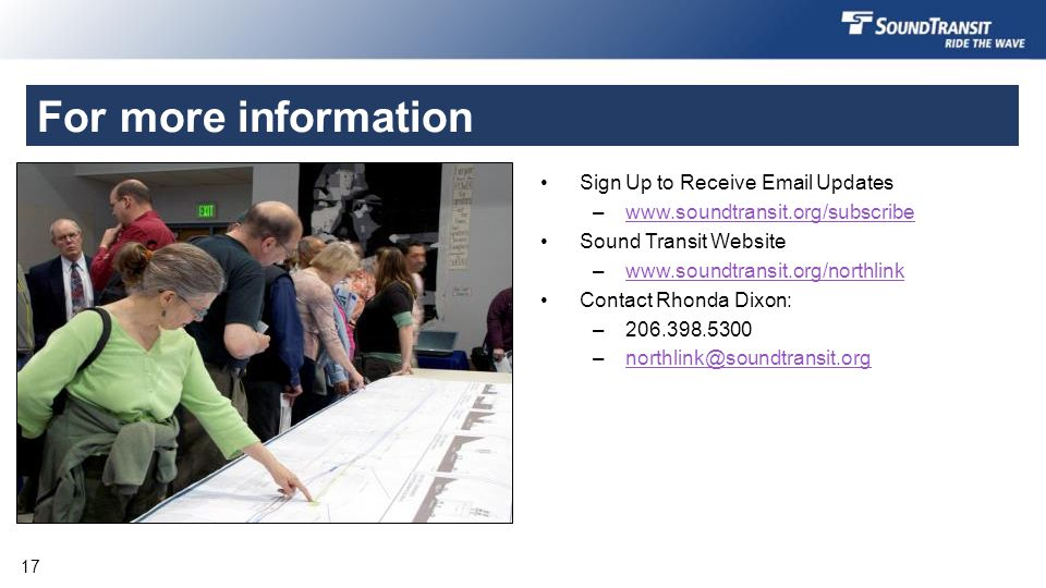 For more information Sign Up to Receive Email Updates –www.soundtransit.org/subscribewww.soundtransit.org/subscribe Sound Transit Website –www.soundtransit.org/northlinkwww.soundtransit.org/northlink Contact Rhonda Dixon: –206.398.5300 –northlink@soundtransit.orgnorthlink@soundtransit.org 17