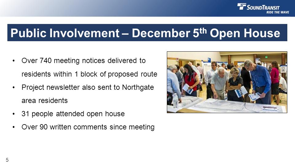 Public Involvement – December 5 th Open House Nov742 flyers to residents within 2 blocks of proposed route Dec 5XX people attended open house FebInformation in project newsletter Dec to MarXX written comments Over 740 meeting notices delivered to residents within 1 block of proposed route Project newsletter also sent to Northgate area residents 31 people attended open house Over 90 written comments since meeting 5